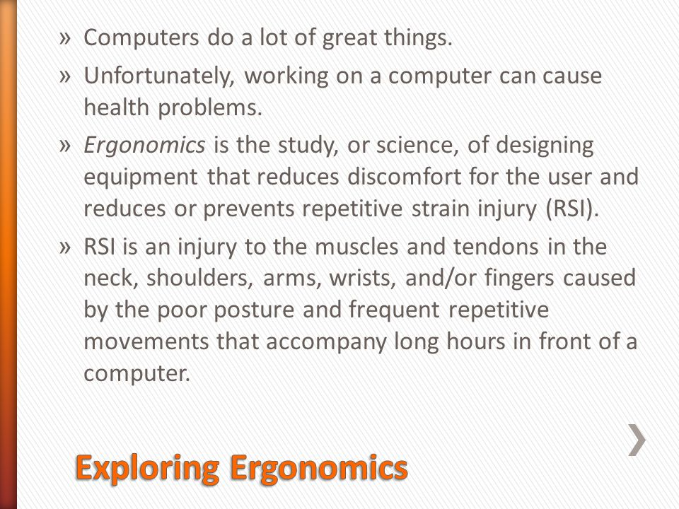 » Computers do a lot of great things. » Unfortunately, working on a computer can cause health problems. » Ergonomics is the study, or science, of desi