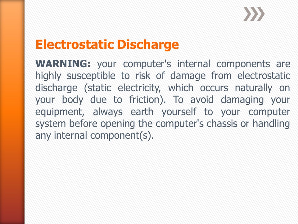 Electrostatic Discharge WARNING: your computer s internal components are highly susceptible to risk of damage from electrostatic discharge (static electricity, which occurs naturally on your body due to friction).