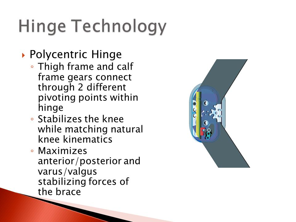  Polycentric Hinge ◦ Thigh frame and calf frame gears connect through 2 different pivoting points within hinge ◦ Stabilizes the knee while matching natural knee kinematics ◦ Maximizes anterior/posterior and varus/valgus stabilizing forces of the brace