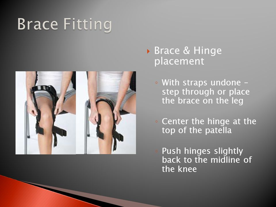  Brace & Hinge placement ◦ With straps undone – step through or place the brace on the leg ◦ Center the hinge at the top of the patella ◦ Push hinges slightly back to the midline of the knee
