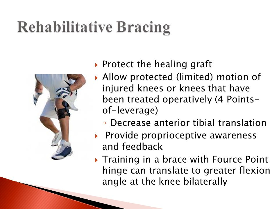  Protect the healing graft  Allow protected (limited) motion of injured knees or knees that have been treated operatively (4 Points- of-leverage) ◦ Decrease anterior tibial translation  Provide proprioceptive awareness and feedback  Training in a brace with Fource Point hinge can translate to greater flexion angle at the knee bilaterally