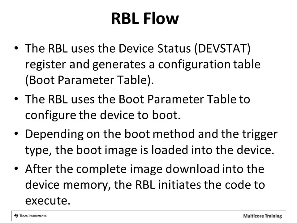 RBL Flow The RBL uses the Device Status (DEVSTAT) register and generates a configuration table (Boot Parameter Table). The RBL uses the Boot Parameter
