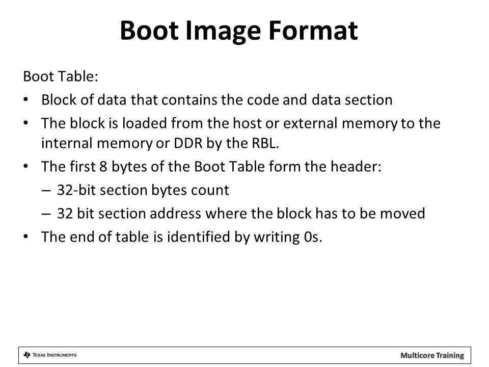 Boot Image Format Boot Table: Block of data that contains the code and data section The block is loaded from the host or external memory to the intern
