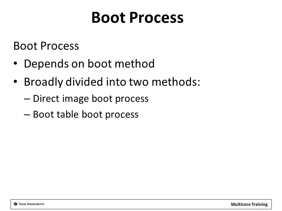 Boot Process Depends on boot method Broadly divided into two methods: – Direct image boot process – Boot table boot process
