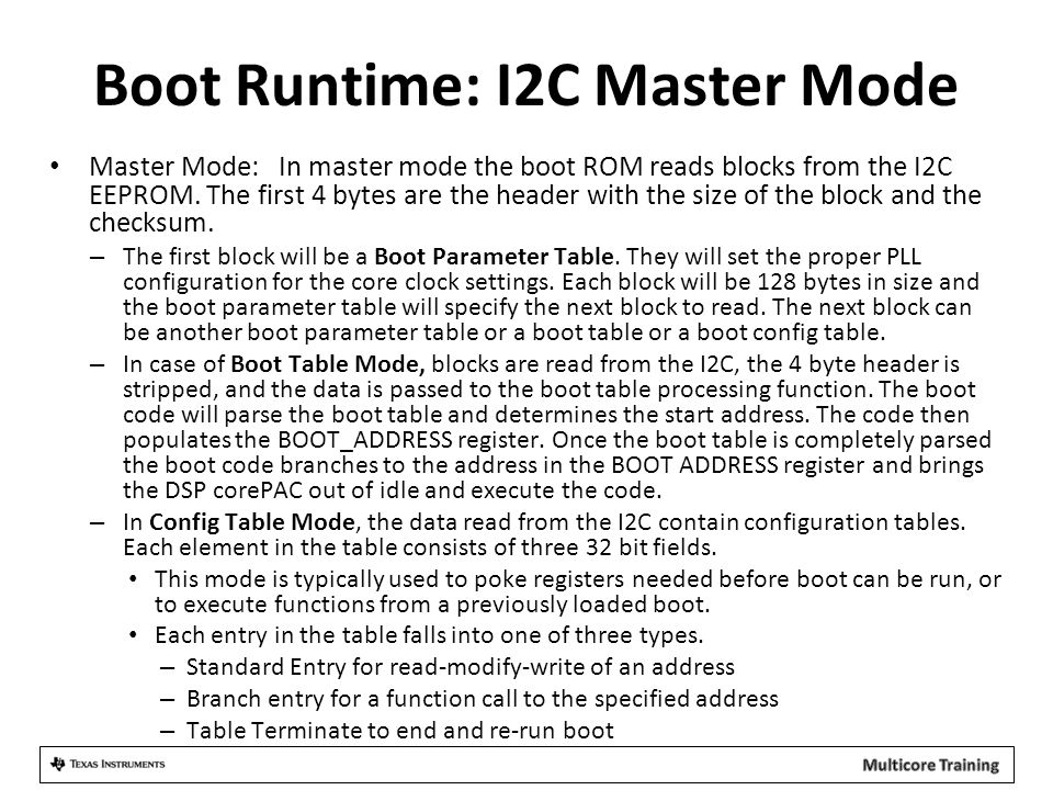 Boot Runtime: I2C Master Mode Master Mode: In master mode the boot ROM reads blocks from the I2C EEPROM. The first 4 bytes are the header with the siz