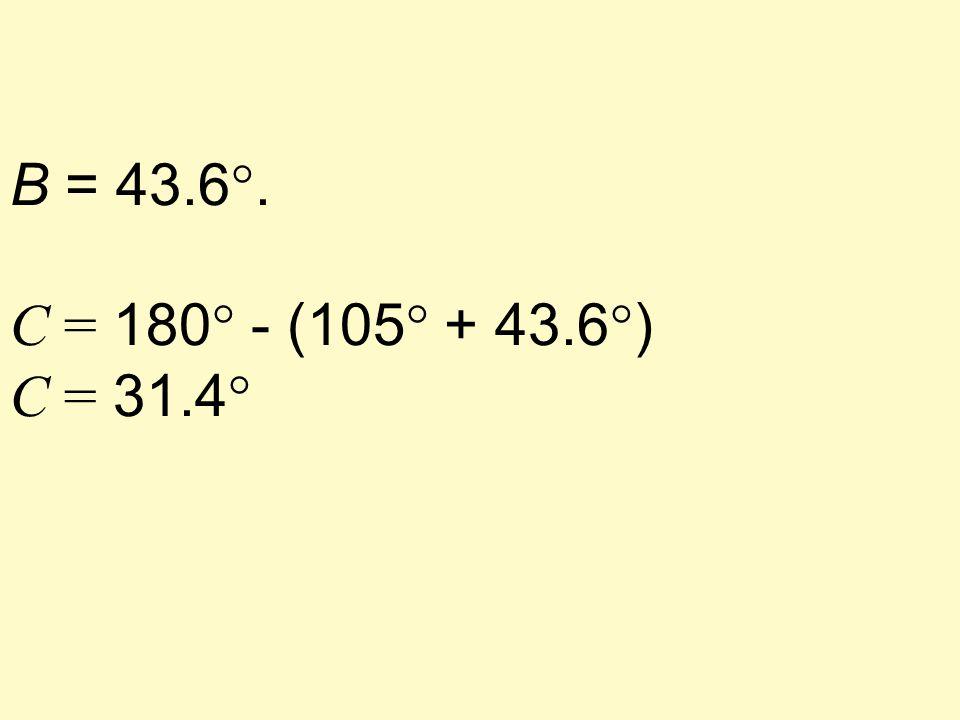 B = 43.6°. C = 180° - (105° + 43.6°) C = 31.4°
