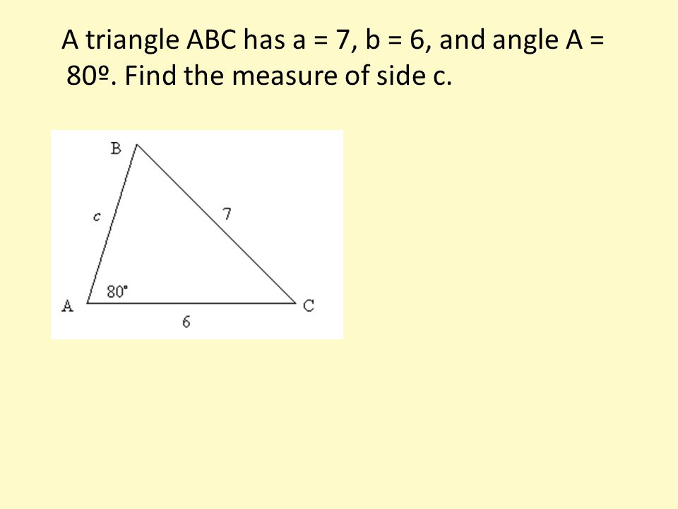 A triangle ABC has a = 7, b = 6, and angle A = 80º. Find the measure of side c.