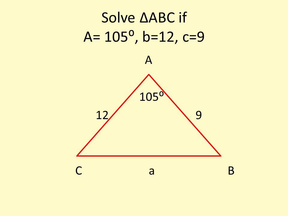 Solve ∆ABC if A= 105⁰, b=12, c=9 A 105⁰ 12 9 C a B