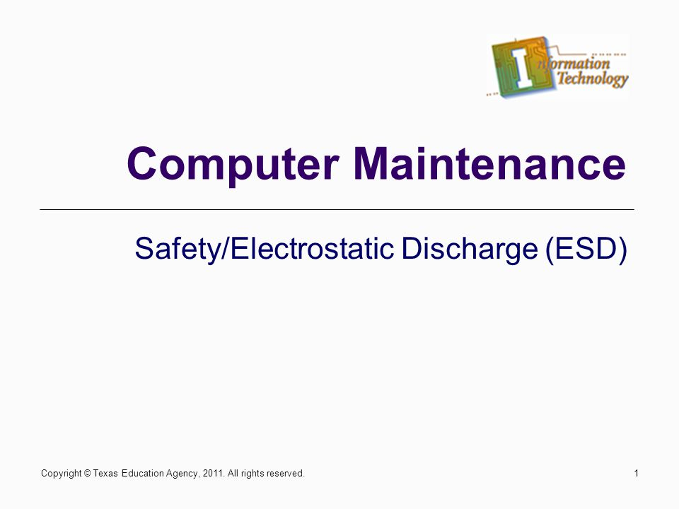 Safety/Electrostatic Discharge (ESD) Computer Maintenance Copyright © Texas Education Agency, 2011.