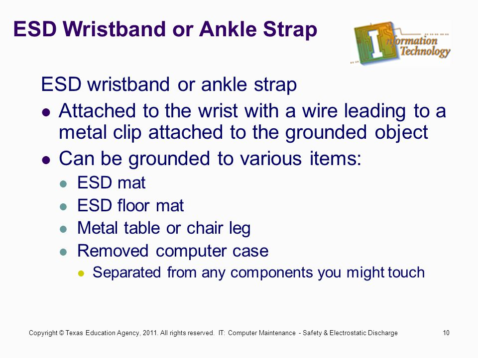 IT: Computer Maintenance - Safety & Electrostatic Discharge10 ESD Wristband or Ankle Strap ESD wristband or ankle strap Attached to the wrist with a wire leading to a metal clip attached to the grounded object Can be grounded to various items: ESD mat ESD floor mat Metal table or chair leg Removed computer case Separated from any components you might touch Copyright © Texas Education Agency, 2011.