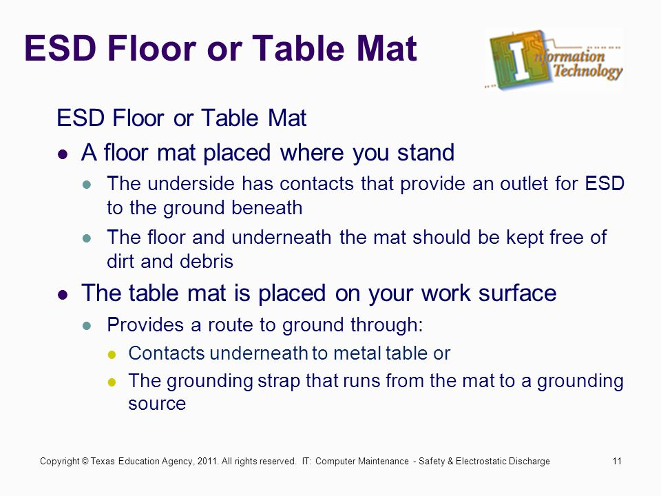 IT: Computer Maintenance - Safety & Electrostatic Discharge11 ESD Floor or Table Mat A floor mat placed where you stand The underside has contacts that provide an outlet for ESD to the ground beneath The floor and underneath the mat should be kept free of dirt and debris The table mat is placed on your work surface Provides a route to ground through: Contacts underneath to metal table or The grounding strap that runs from the mat to a grounding source Copyright © Texas Education Agency, 2011.