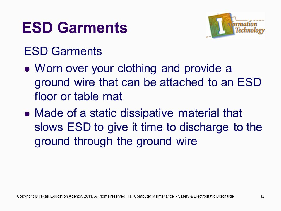 IT: Computer Maintenance - Safety & Electrostatic Discharge12 ESD Garments Worn over your clothing and provide a ground wire that can be attached to a