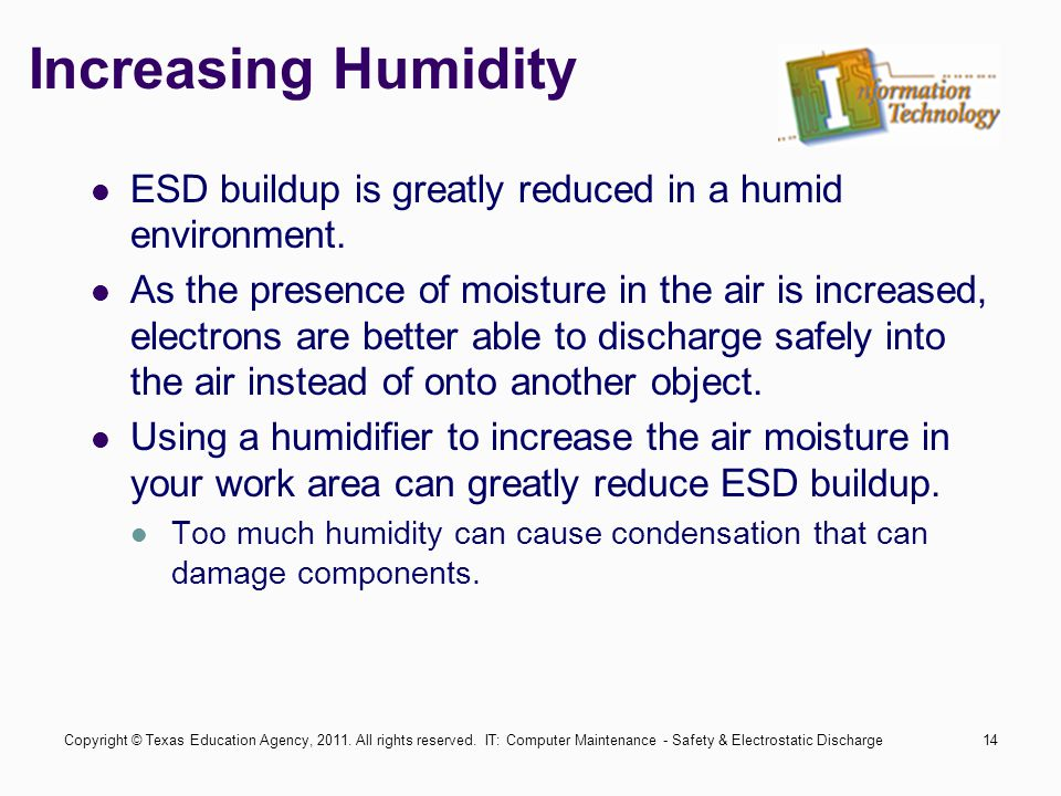 IT: Computer Maintenance - Safety & Electrostatic Discharge14 Increasing Humidity ESD buildup is greatly reduced in a humid environment. As the presen