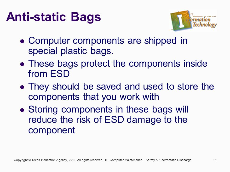 IT: Computer Maintenance - Safety & Electrostatic Discharge16 Anti-static Bags Computer components are shipped in special plastic bags.