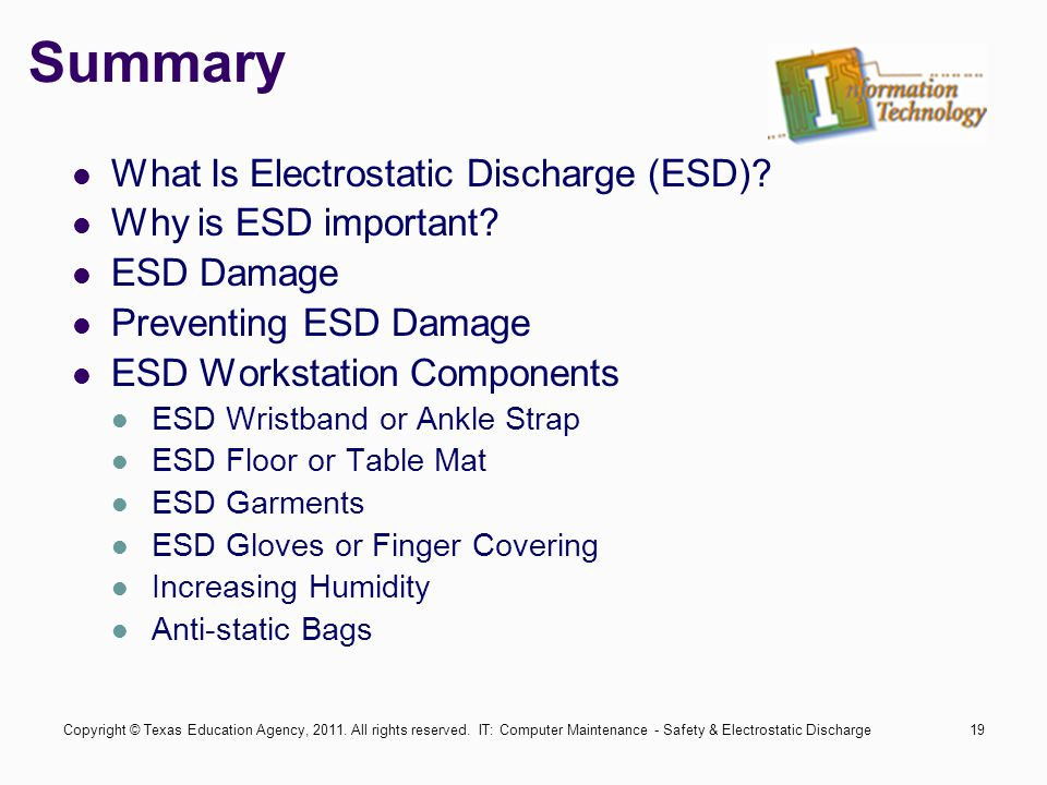 IT: Computer Maintenance - Safety & Electrostatic Discharge19 Summary What Is Electrostatic Discharge (ESD)? Why is ESD important? ESD Damage Preventi