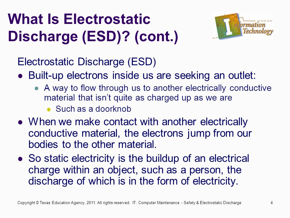 IT: Computer Maintenance - Safety & Electrostatic Discharge4 What Is Electrostatic Discharge (ESD)? (cont.) Electrostatic Discharge (ESD) Built-up ele