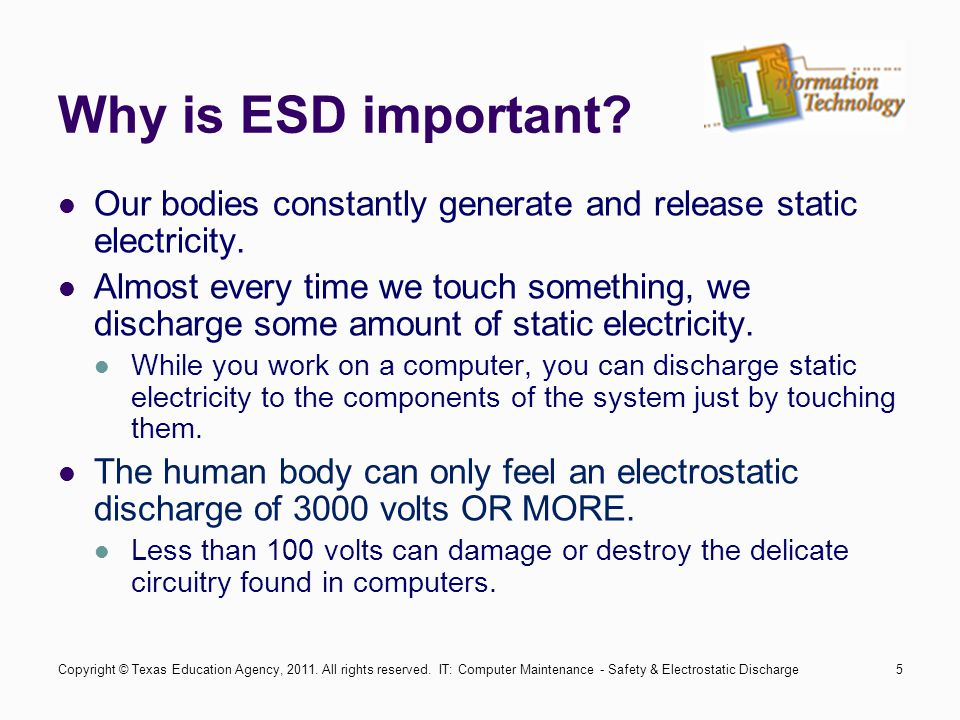 IT: Computer Maintenance - Safety & Electrostatic Discharge6 ESD Damage Discharge of high levels of electricity into wires and components not designed to accept such levels will result in damage.