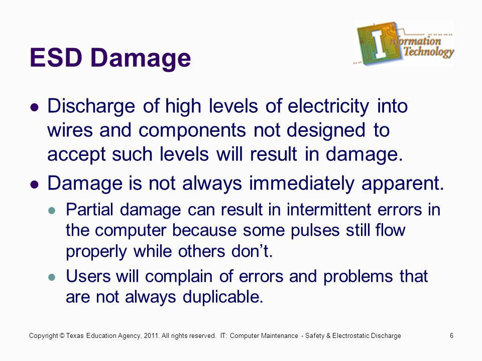 IT: Computer Maintenance - Safety & Electrostatic Discharge6 ESD Damage Discharge of high levels of electricity into wires and components not designed