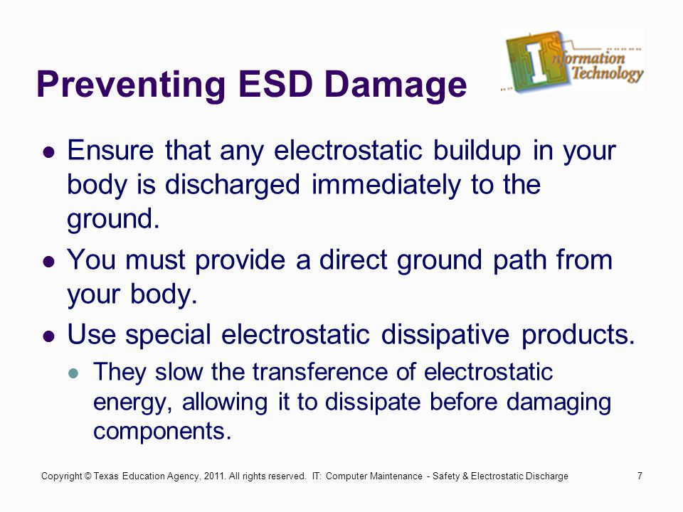 IT: Computer Maintenance - Safety & Electrostatic Discharge8 Preventing ESD Damage (cont.) As a computer technician it is your responsibility to ensure you don't cause damage to the systems you are servicing.