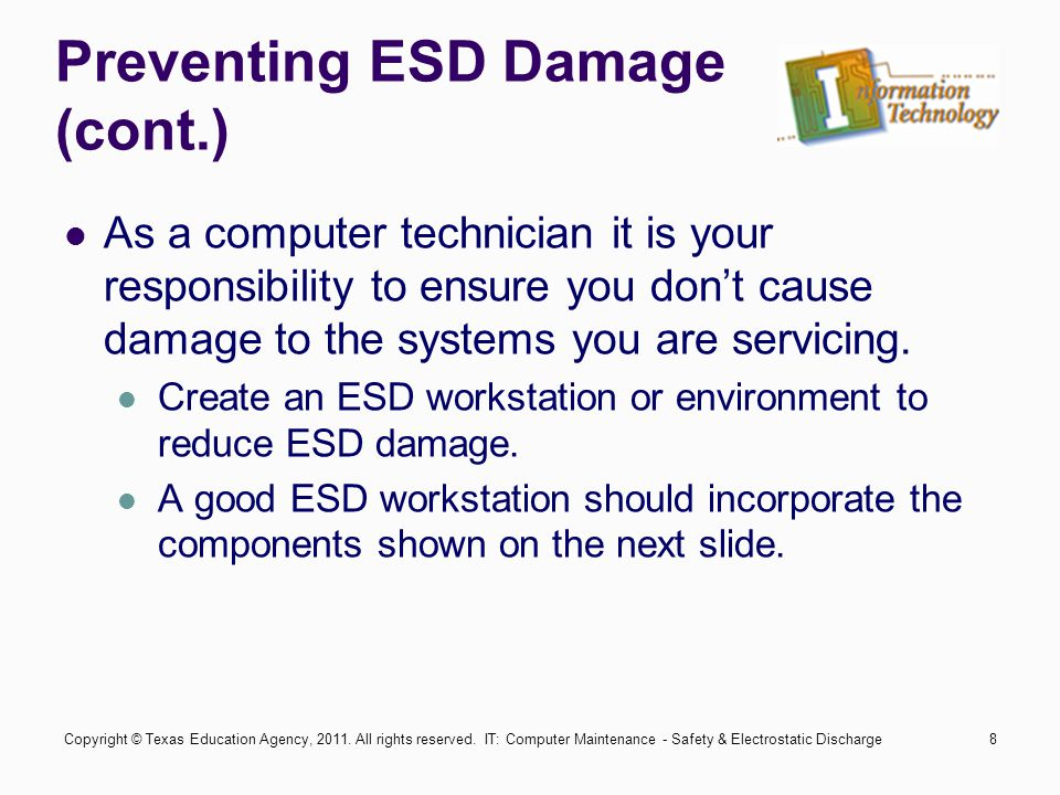 IT: Computer Maintenance - Safety & Electrostatic Discharge8 Preventing ESD Damage (cont.) As a computer technician it is your responsibility to ensur