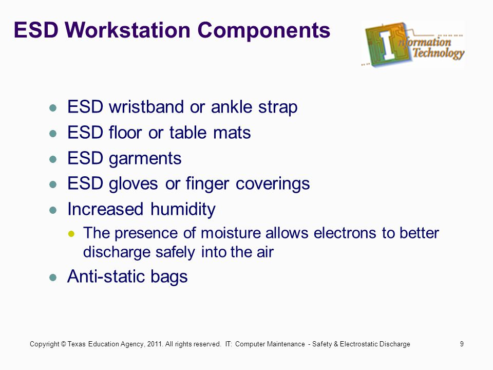 IT: Computer Maintenance - Safety & Electrostatic Discharge9 ESD Workstation Components ESD wristband or ankle strap ESD floor or table mats ESD garments ESD gloves or finger coverings Increased humidity The presence of moisture allows electrons to better discharge safely into the air Anti-static bags Copyright © Texas Education Agency, 2011.