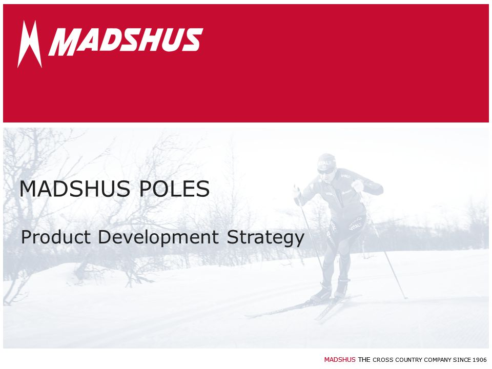 MADSHUS THE CROSS COUNTRY COMPANY SINCE 1906 MADSHUS POLES Product Development Strategy