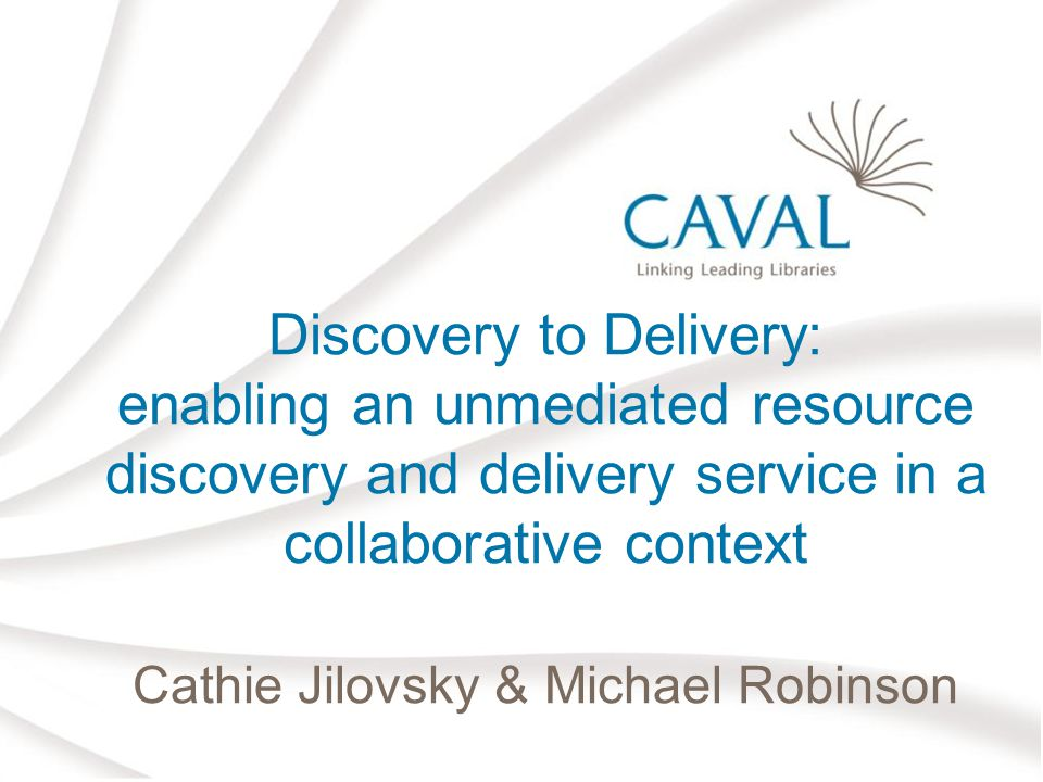 Discovery to Delivery: enabling an unmediated resource discovery and delivery service in a collaborative context Cathie Jilovsky & Michael Robinson