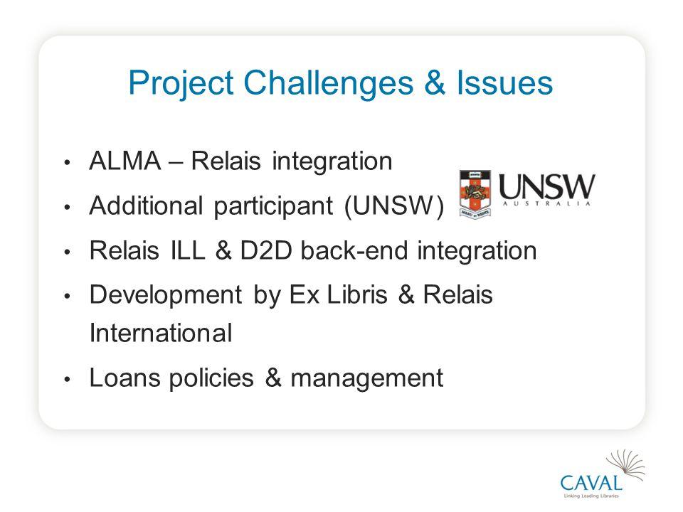 Project Challenges & Issues ALMA – Relais integration Additional participant (UNSW) Relais ILL & D2D back-end integration Development by Ex Libris & Relais International Loans policies & management