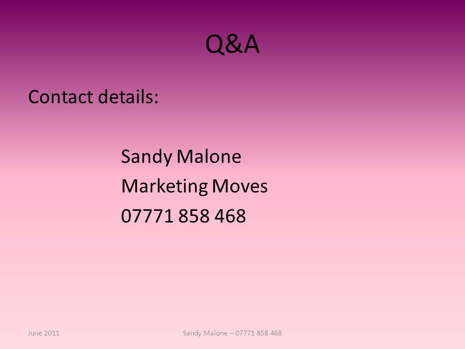 Q&A Contact details: Sandy Malone Marketing Moves 07771 858 468 June 2011Sandy Malone – 07771 858 468