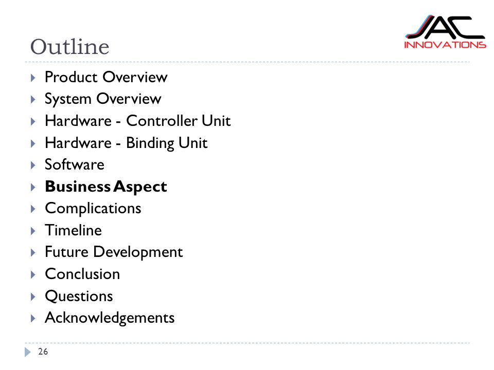 Outline 26  Product Overview  System Overview  Hardware - Controller Unit  Hardware - Binding Unit  Software  Business Aspect  Complications  Timeline  Future Development  Conclusion  Questions  Acknowledgements
