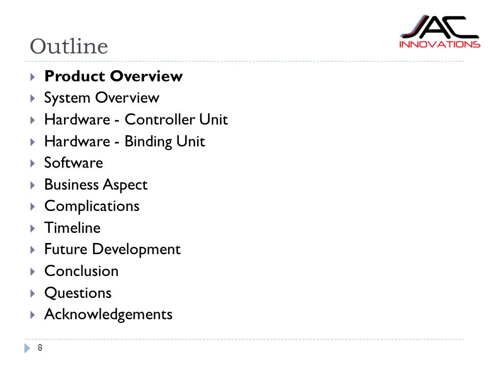 Outline 8  Product Overview  System Overview  Hardware - Controller Unit  Hardware - Binding Unit  Software  Business Aspect  Complications  Timeline  Future Development  Conclusion  Questions  Acknowledgements