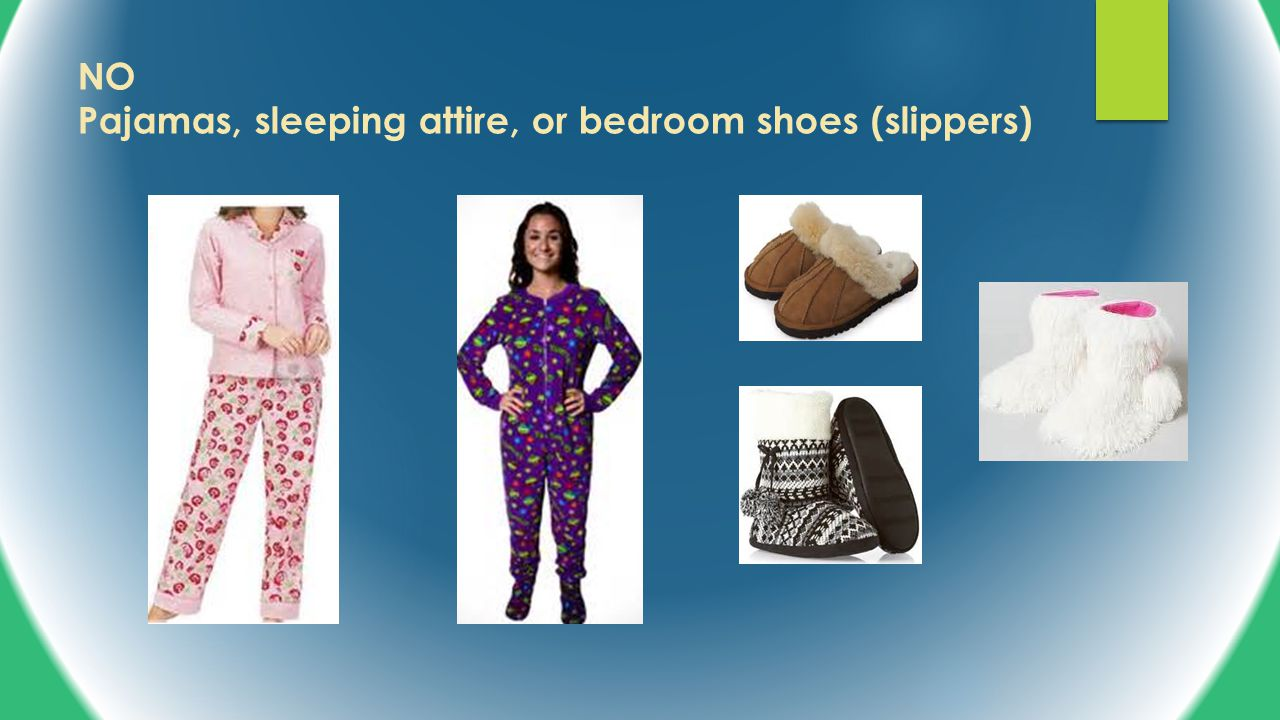 NO Pajamas, sleeping attire, or bedroom shoes (slippers)