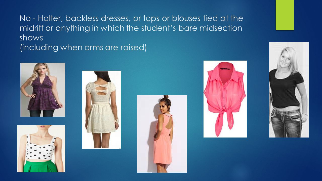 No - Halter, backless dresses, or tops or blouses tied at the midriff or anything in which the student's bare midsection shows (including when arms ar