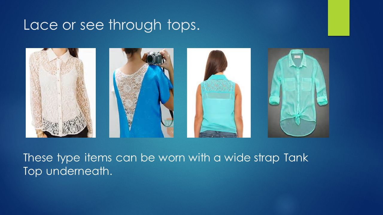 Lace or see through tops. These type items can be worn with a wide strap Tank Top underneath.