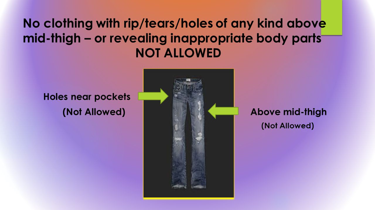 No clothing with rip/tears/holes of any kind above mid-thigh – or revealing inappropriate body parts NOT ALLOWED Holes near pockets (Not Allowed) Abov