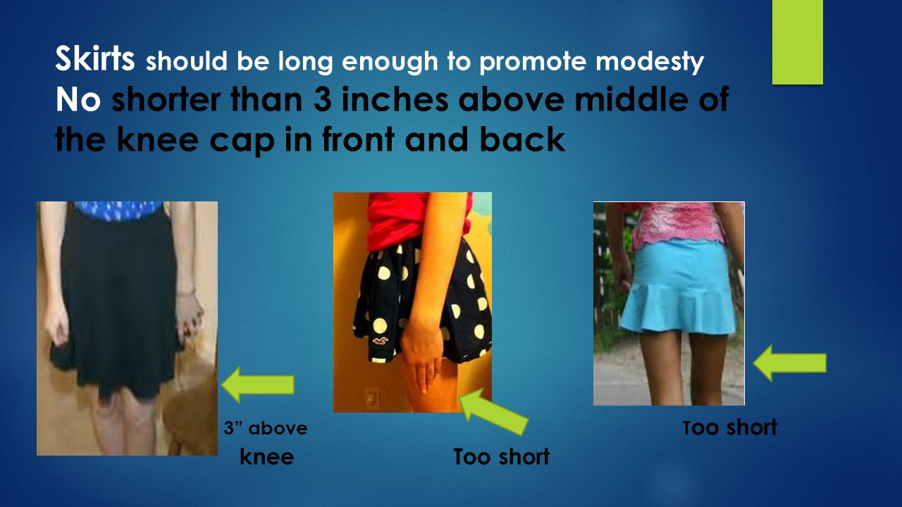 Skirts : Inner skirt must be at least 3 above the middle of the knee cap in front & back Too short