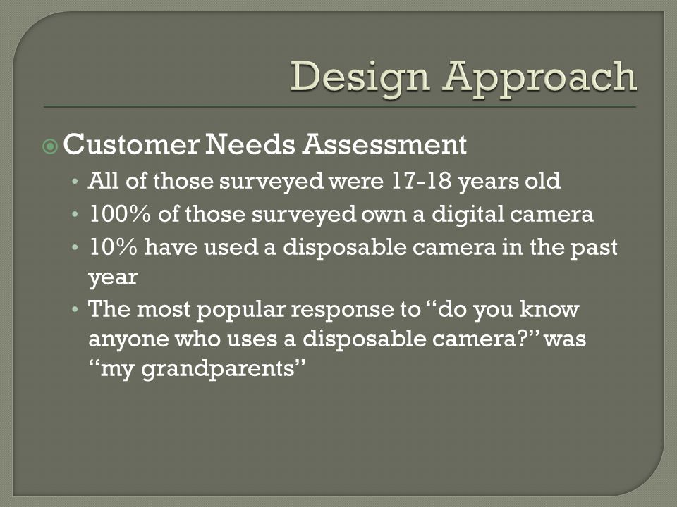  Customer Needs Assessment All of those surveyed were 17-18 years old 100% of those surveyed own a digital camera 10% have used a disposable camera i