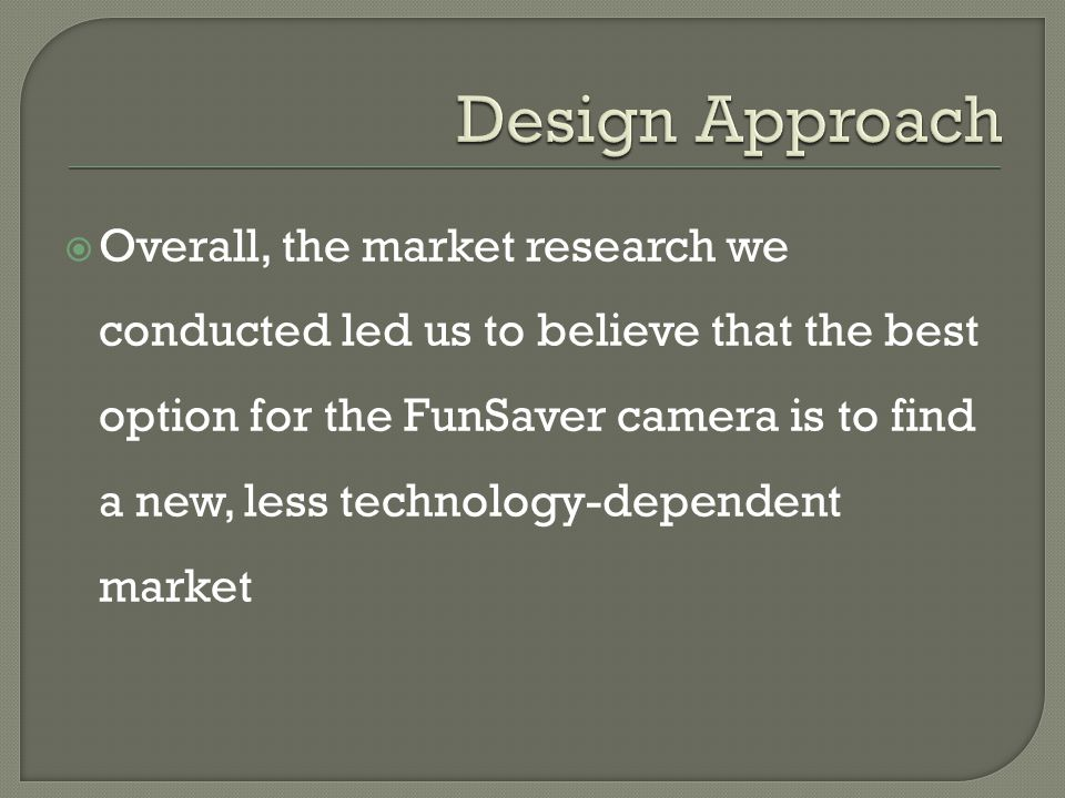  Overall, the market research we conducted led us to believe that the best option for the FunSaver camera is to find a new, less technology-dependent