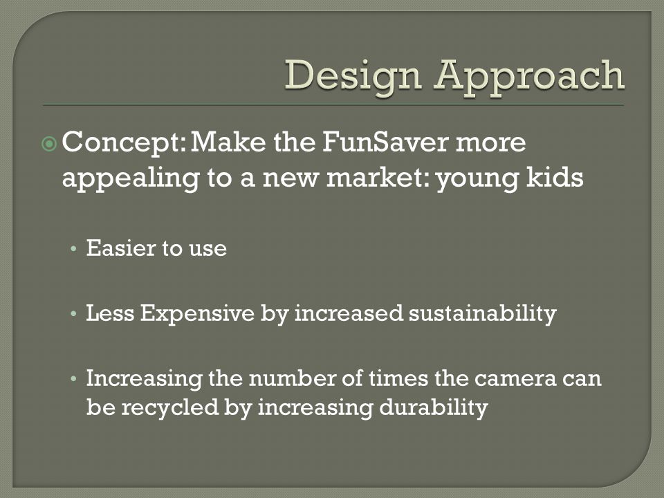  Concept: Make the FunSaver more appealing to a new market: young kids Easier to use Less Expensive by increased sustainability Increasing the number