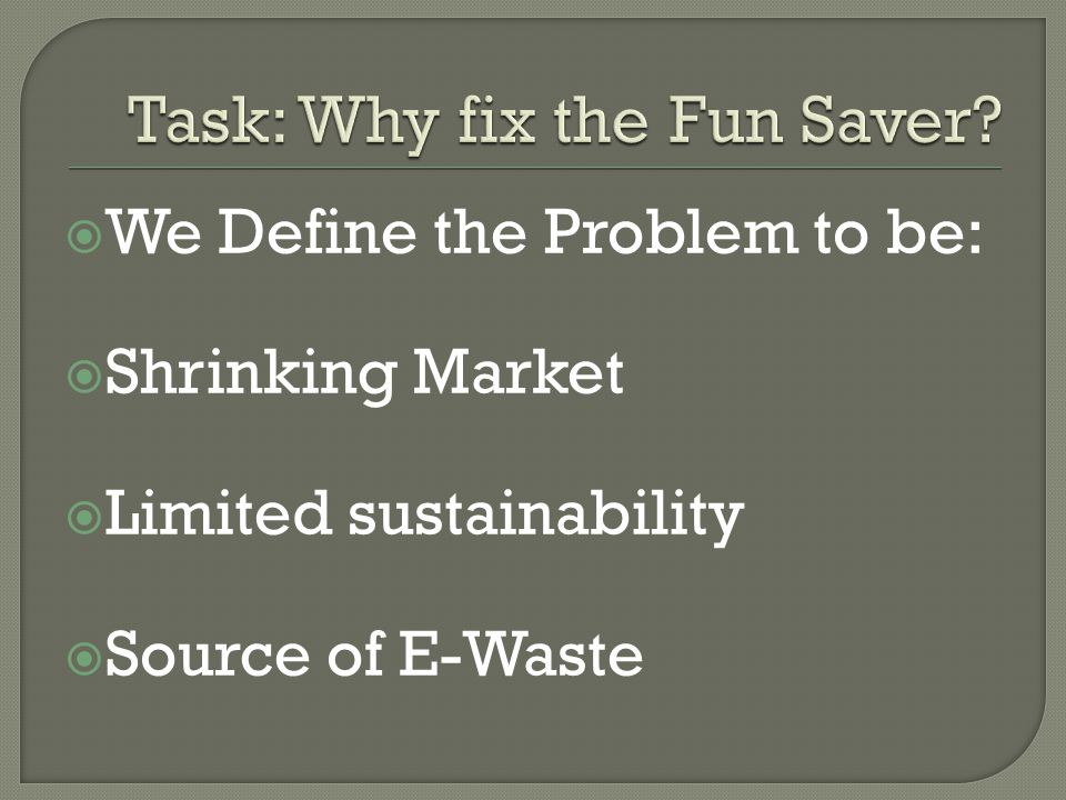  We Define the Problem to be:  Shrinking Market  Limited sustainability  Source of E-Waste