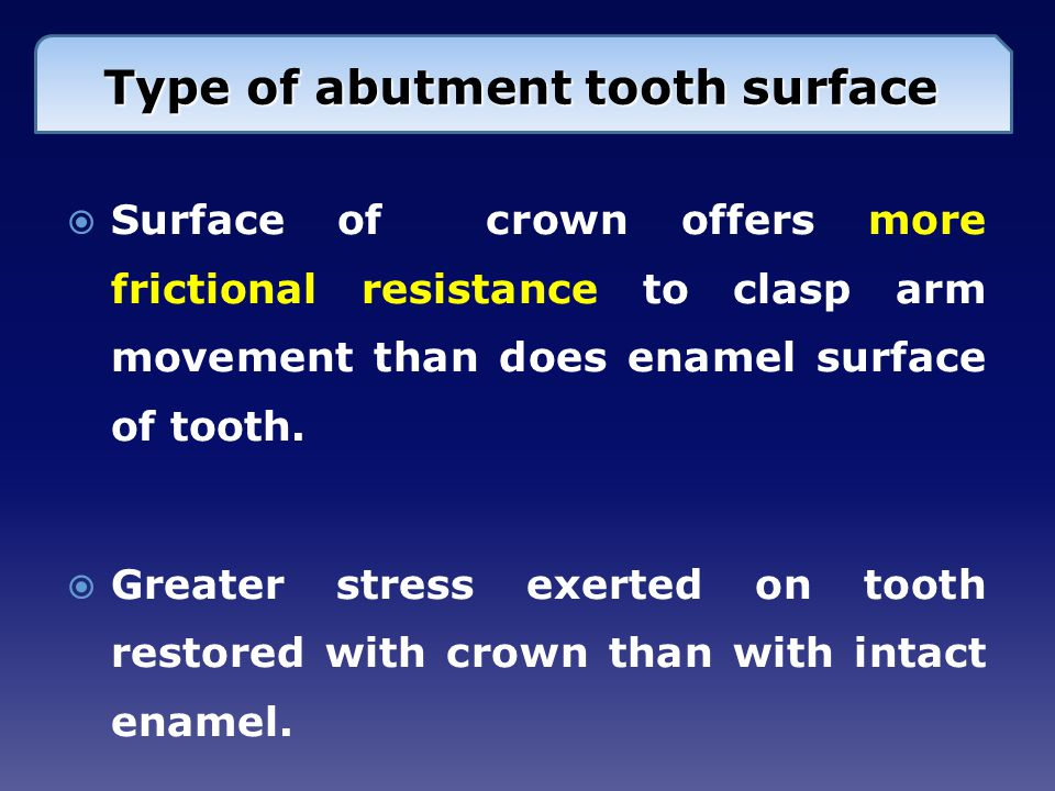  Surface of crown offers more frictional resistance to clasp arm movement than does enamel surface of tooth.