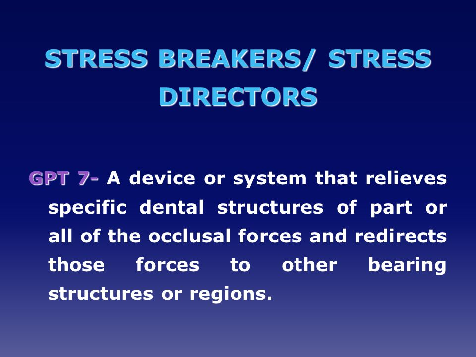 STRESS BREAKERS/ STRESS DIRECTORS GPT 7- GPT 7- A device or system that relieves specific dental structures of part or all of the occlusal forces and redirects those forces to other bearing structures or regions.