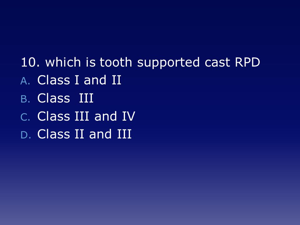 10.which is tooth supported cast RPD A. Class I and II B.