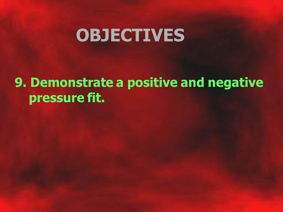 OBJECTIVES 9. Demonstrate a positive and negative pressure fit.