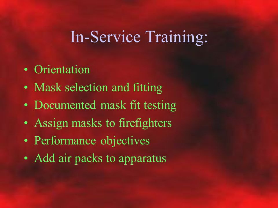 In-Service Training: Orientation Mask selection and fitting Documented mask fit testing Assign masks to firefighters Performance objectives Add air pa