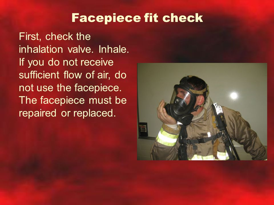 Facepiece fit check First, check the inhalation valve. Inhale. If you do not receive sufficient flow of air, do not use the facepiece. The facepiece m