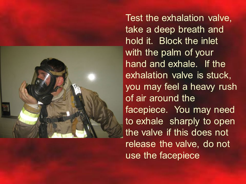 Test the exhalation valve, take a deep breath and hold it. Block the inlet with the palm of your hand and exhale. If the exhalation valve is stuck, yo