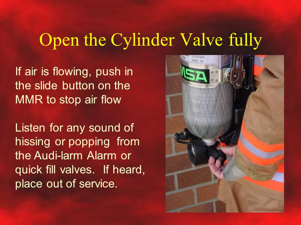 Open the Cylinder Valve fully If air is flowing, push in the slide button on the MMR to stop air flow Listen for any sound of hissing or popping from