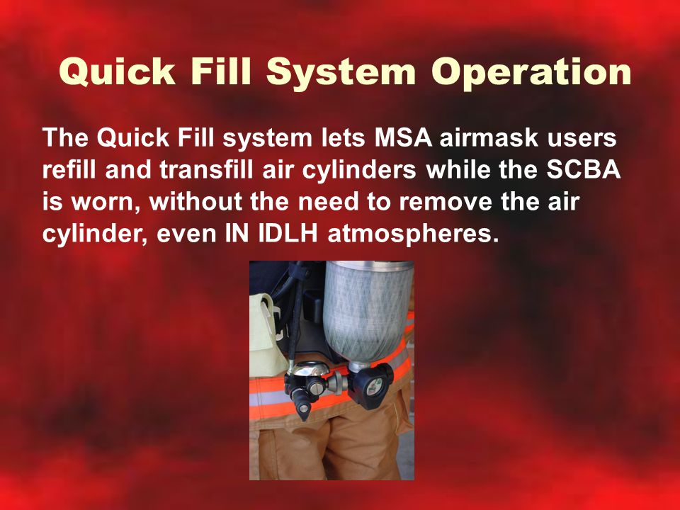 Quick Fill System Operation The Quick Fill system lets MSA airmask users refill and transfill air cylinders while the SCBA is worn, without the need t