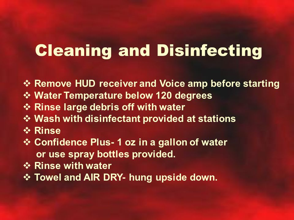 Cleaning and Disinfecting  Remove HUD receiver and Voice amp before starting  Water Temperature below 120 degrees  Rinse large debris off with wate